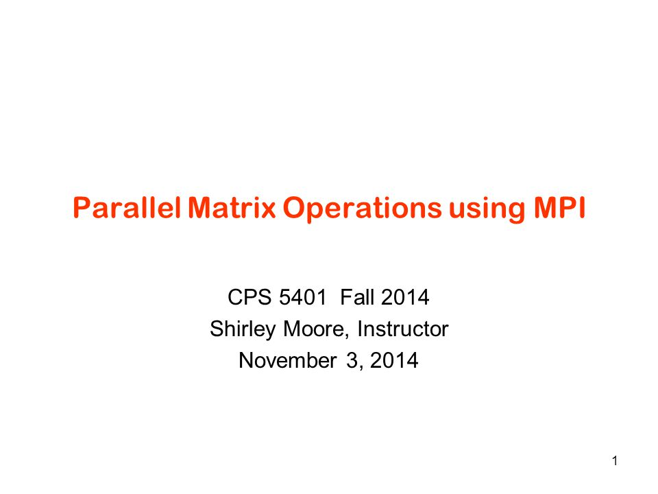 Parallel Matrix Operations using MPI CPS 5401 Fall 2014 Shirley Moore, Instructor November 3, 2014 1