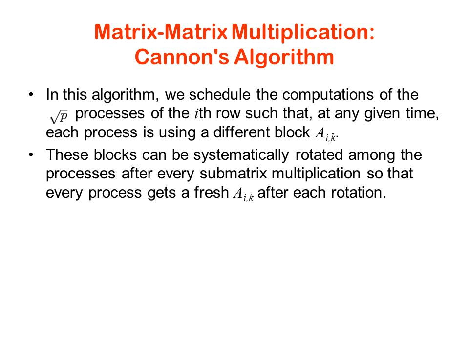 Matrix-Matrix Multiplication: Cannon s Algorithm In this algorithm, we schedule the computations of the processes of the i th row such that, at any given time, each process is using a different block A i,k.
