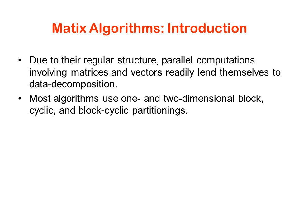 Matix Algorithms: Introduction Due to their regular structure, parallel computations involving matrices and vectors readily lend themselves to data-decomposition.