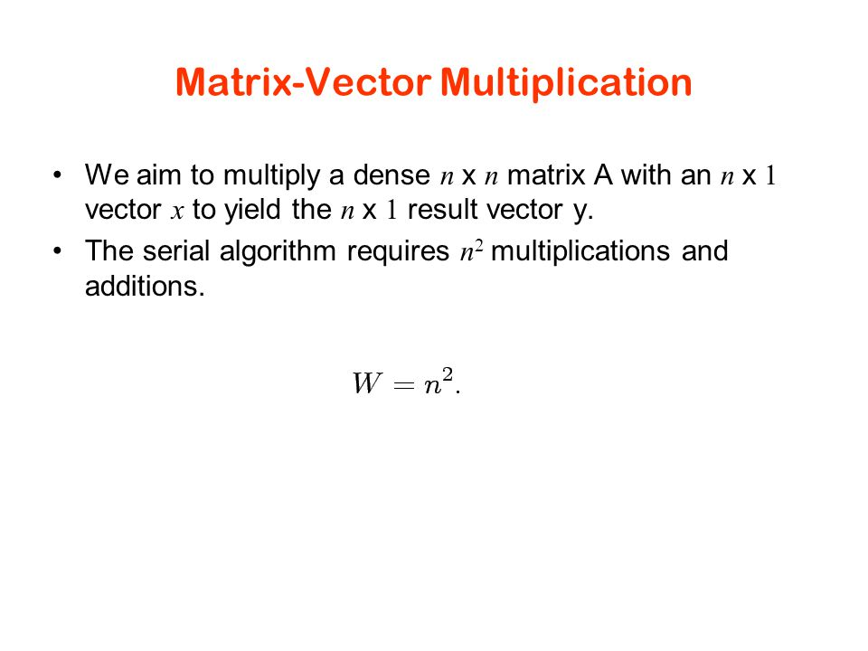 Matrix-Vector Multiplication We aim to multiply a dense n x n matrix A with an n x 1 vector x to yield the n x 1 result vector y.