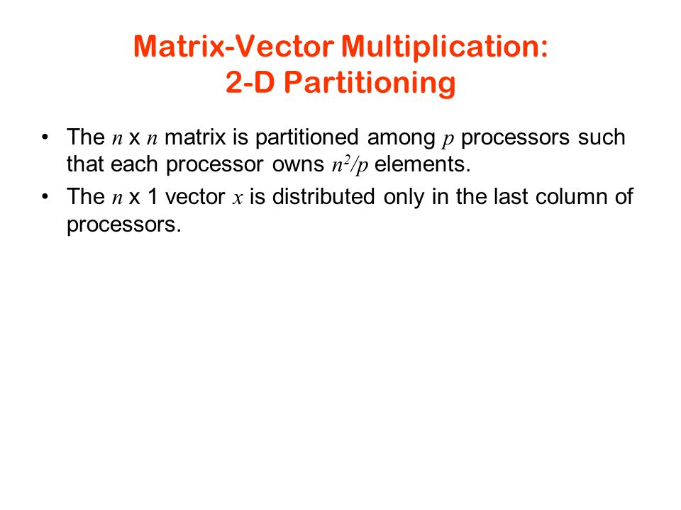 Matrix-Vector Multiplication: 2-D Partitioning The n x n matrix is partitioned among p processors such that each processor owns n 2 /p elements.
