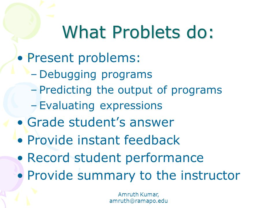 Amruth Kumar, amruth@ramapo.edu What Problets do: Present problems: –Debugging programs –Predicting the output of programs –Evaluating expressions Grade student's answer Provide instant feedback Record student performance Provide summary to the instructor