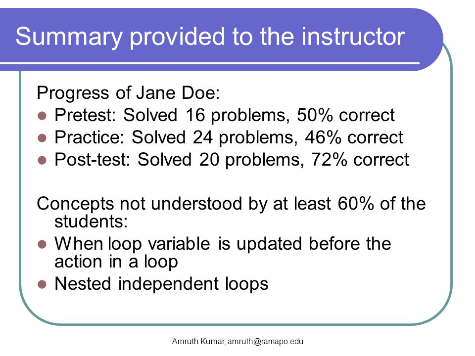 Amruth Kumar, amruth@ramapo.edu Summary provided to the instructor Progress of Jane Doe: Pretest: Solved 16 problems, 50% correct Practice: Solved 24 problems, 46% correct Post-test: Solved 20 problems, 72% correct Concepts not understood by at least 60% of the students: When loop variable is updated before the action in a loop Nested independent loops