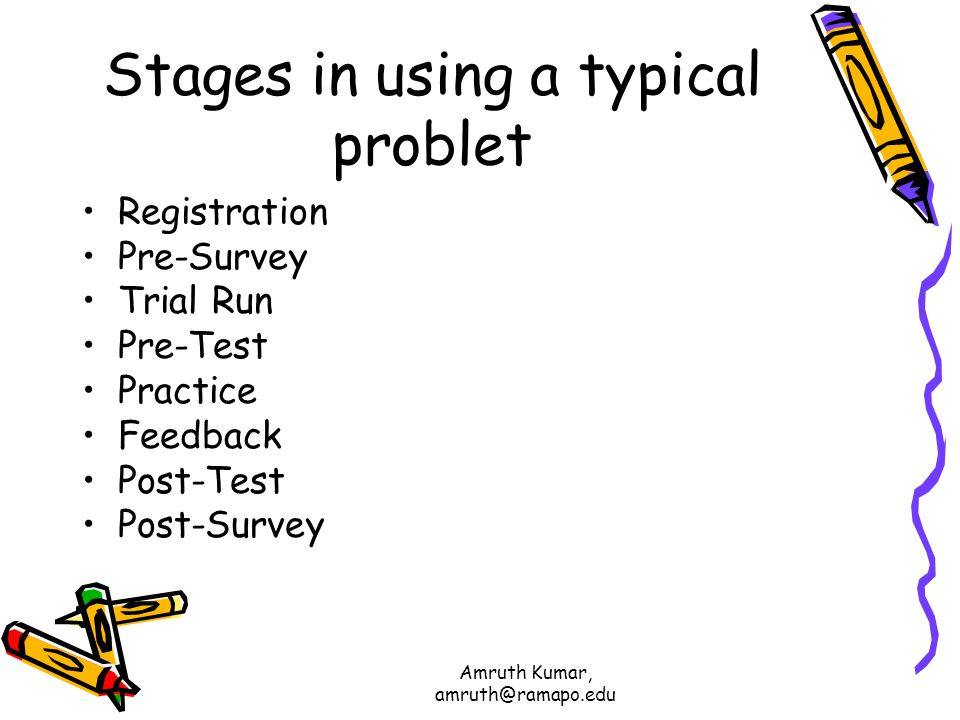 Amruth Kumar, amruth@ramapo.edu Stages in using a typical problet Registration Pre-Survey Trial Run Pre-Test Practice Feedback Post-Test Post-Survey