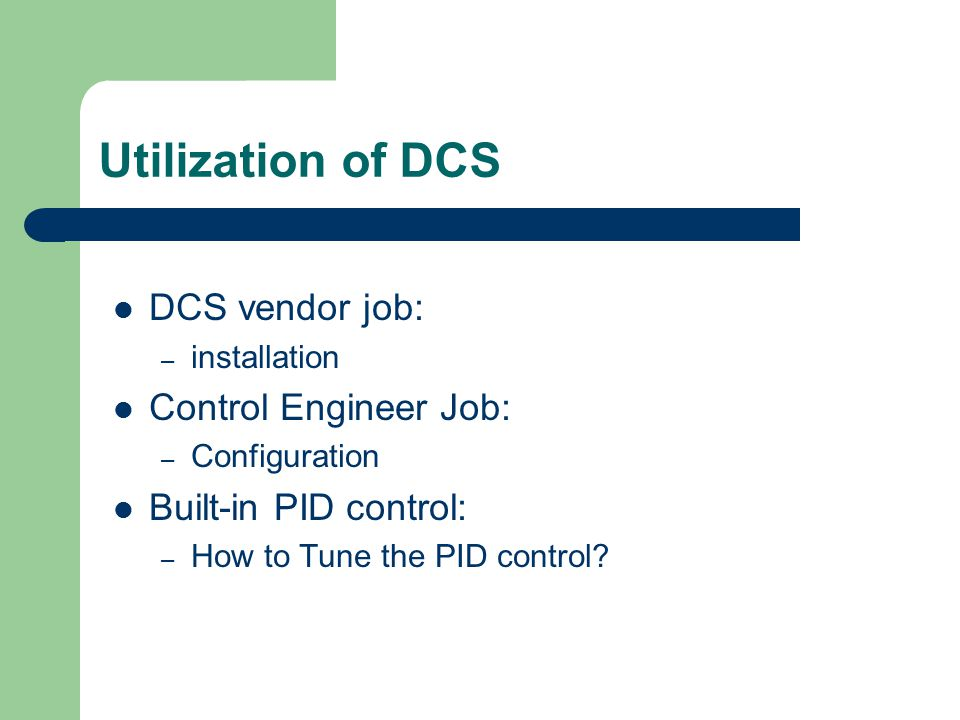 Utilization of DCS DCS vendor job: – installation Control Engineer Job: – Configuration Built-in PID control: – How to Tune the PID control