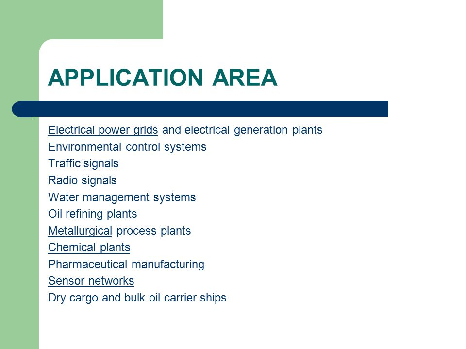 APPLICATION AREA Electrical power gridsElectrical power grids and electrical generation plants Environmental control systems Traffic signals Radio signals Water management systems Oil refining plants MetallurgicalMetallurgical process plants Chemical plants Pharmaceutical manufacturing Sensor networks Dry cargo and bulk oil carrier ships