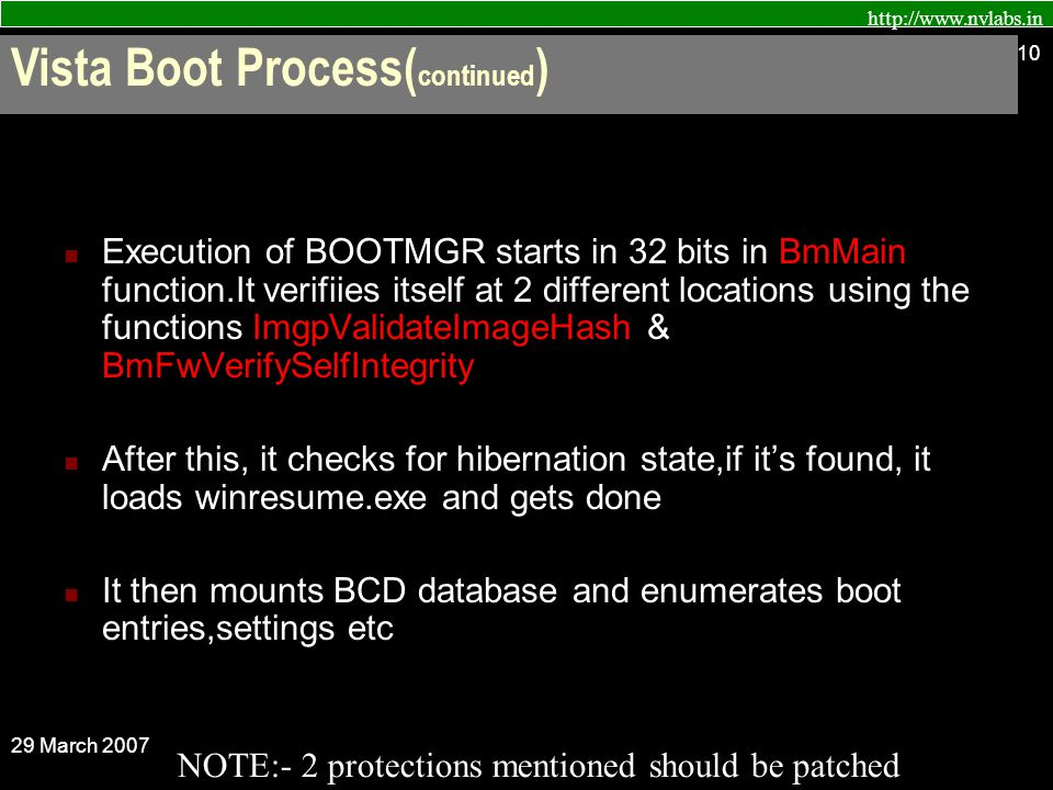 http://www.nvlabs.in 29 March 2007 10 Execution of BOOTMGR starts in 32 bits in BmMain function.It verifiies itself at 2 different locations using the functions ImgpValidateImageHash & BmFwVerifySelfIntegrity After this, it checks for hibernation state,if it's found, it loads winresume.exe and gets done It then mounts BCD database and enumerates boot entries,settings etc NOTE:- 2 protections mentioned should be patched Vista Boot Process( continued )