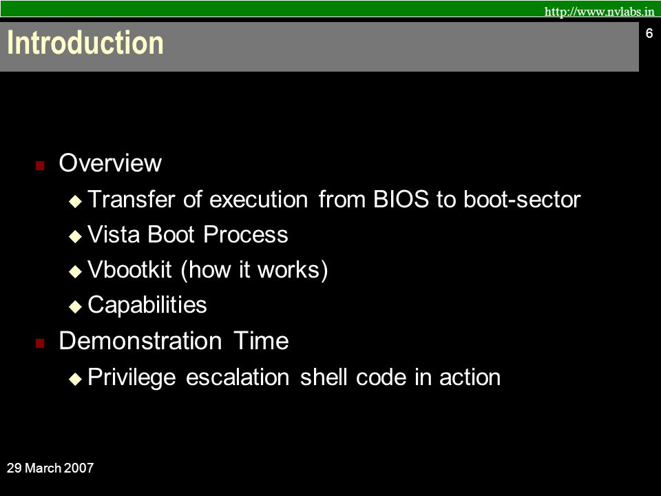 http://www.nvlabs.in 29 March 2007 6 Overview  Transfer of execution from BIOS to boot-sector  Vista Boot Process  Vbootkit (how it works)  Capabilities Demonstration Time  Privilege escalation shell code in action Introduction