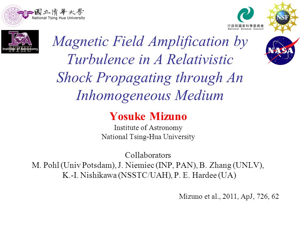 Magnetic Field Amplification by Turbulence in A Relativistic Shock Propagating through An Inhomogeneous Medium Yosuke Mizuno Institute of Astronomy National Tsing-Hua University Collaborators M.