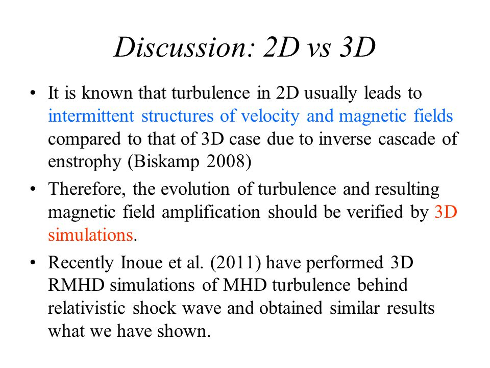 Discussion: 2D vs 3D It is known that turbulence in 2D usually leads to intermittent structures of velocity and magnetic fields compared to that of 3D