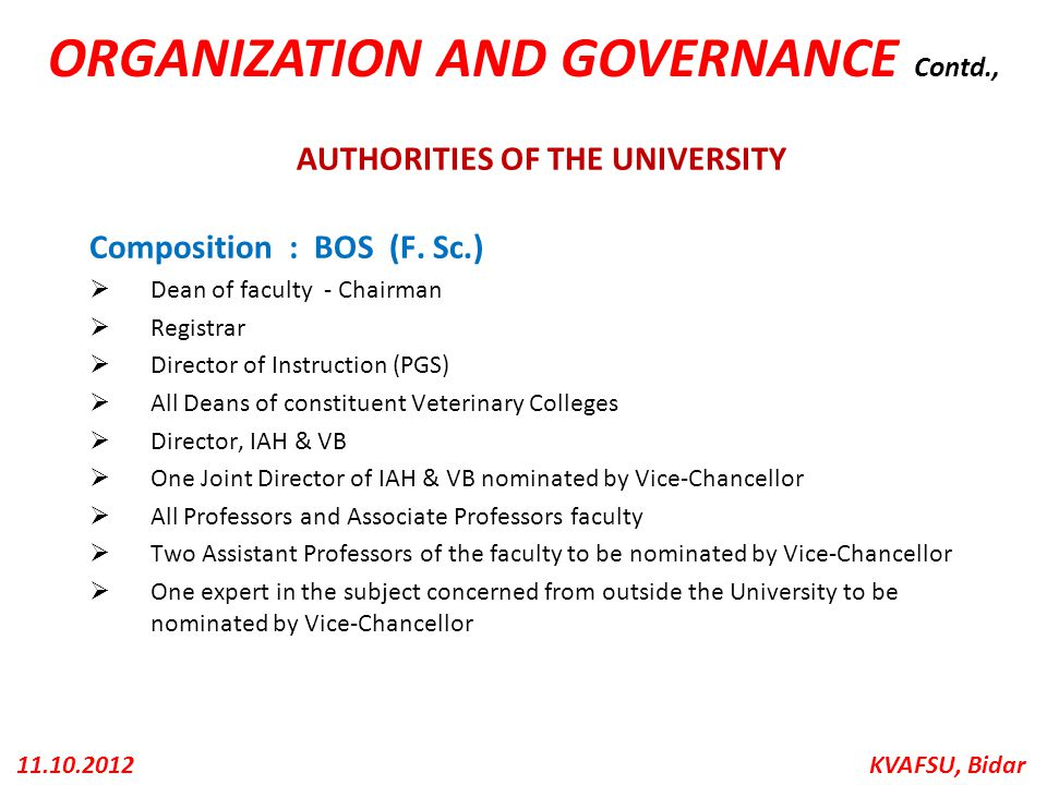 KVAFSU, Bidar11.10.2012 AUTHORITIES OF THE UNIVERSITY Composition : BOS (F. Sc.)  Dean of faculty - Chairman  Registrar  Director of Instruction (P