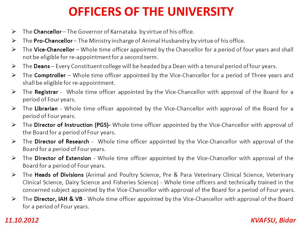 KVAFSU, Bidar11.10.2012 OFFICERS OF THE UNIVERSITY  The Chancellor – The Governor of Karnataka by virtue of his office.  The Pro-Chancellor – The Mi