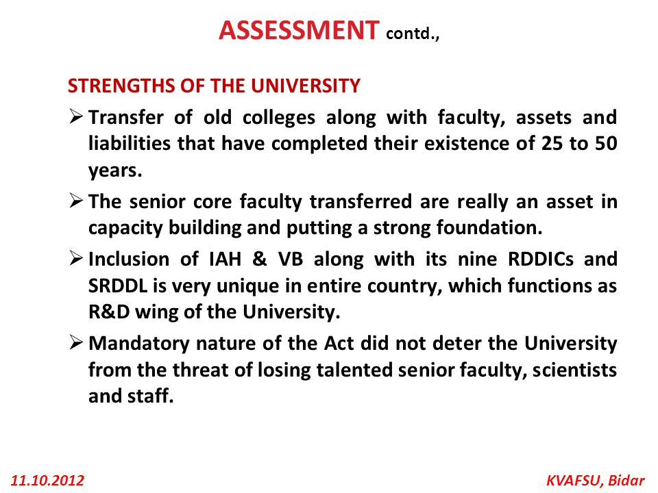 KVAFSU, Bidar11.10.2012 ASSESSMENT contd., STRENGTHS OF THE UNIVERSITY  Transfer of old colleges along with faculty, assets and liabilities that have