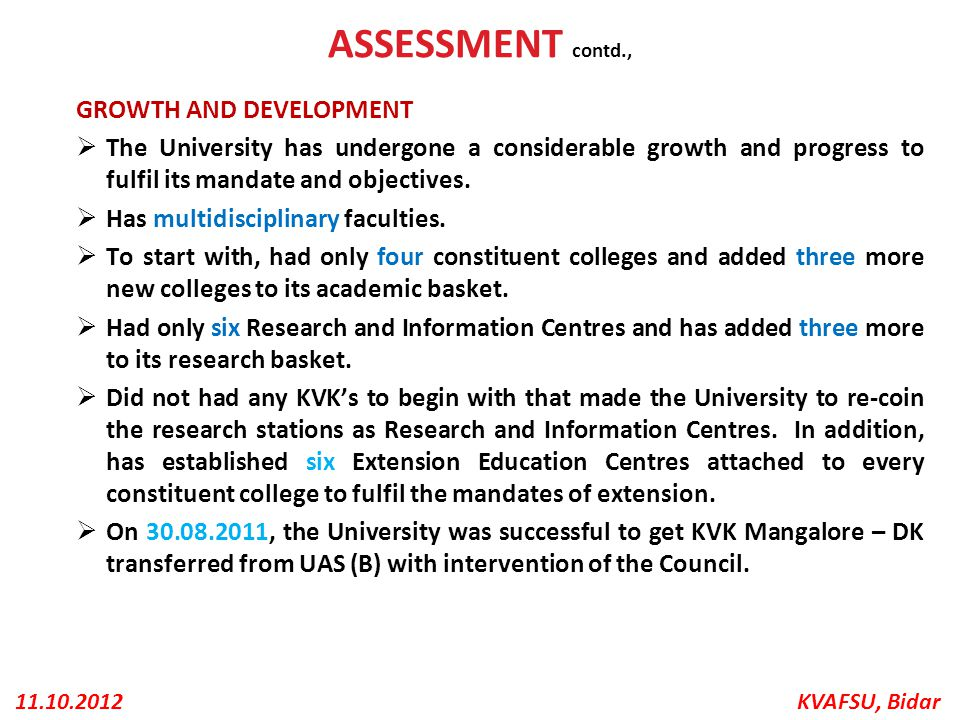 KVAFSU, Bidar11.10.2012 ASSESSMENT contd., GROWTH AND DEVELOPMENT  The University has undergone a considerable growth and progress to fulfil its mand