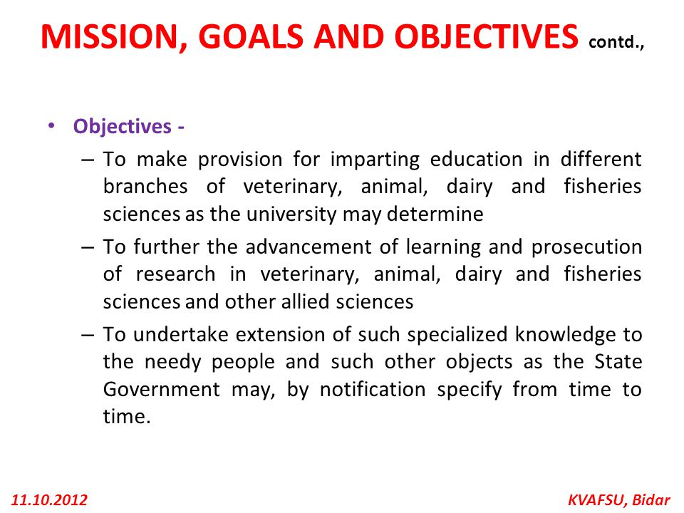 KVAFSU, Bidar11.10.2012 MISSION, GOALS AND OBJECTIVES contd., Objectives - – To make provision for imparting education in different branches of veteri