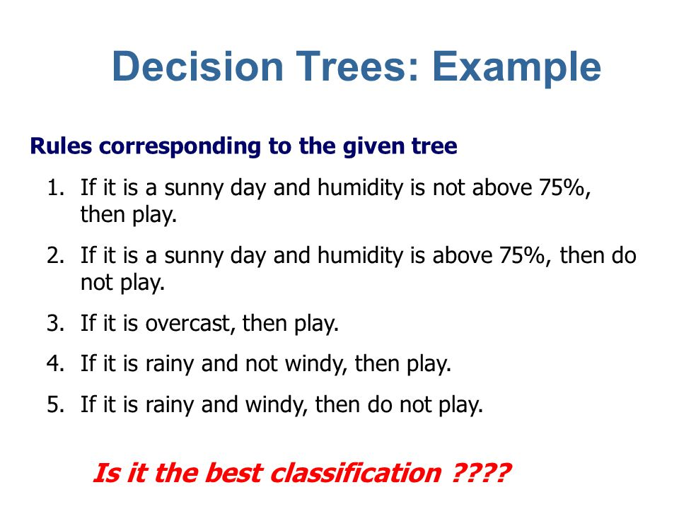 Sample Decision Tree Outlook sunny rain Humidity truefalse <=75 Play No > 75 {1} Play Windy PlayNo Play overcast Five leaf nodes – Each represents a rule Decision Trees: Example
