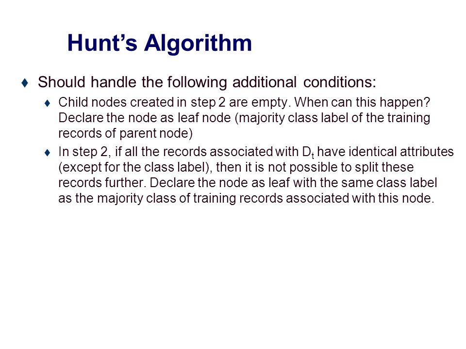Hunt's Algorithm Don't Cheat Refund Don't Cheat Don't Cheat YesNo Refund Don't Cheat YesNo Marital Status Don't Cheat Single, Divorced Married Taxable Income Don't Cheat < 80K>= 80K Refund Don't Cheat YesNo Marital Status Don't Cheat Single, Divorced Married Figure taken from text book (Tan, Steinbach, Kumar)