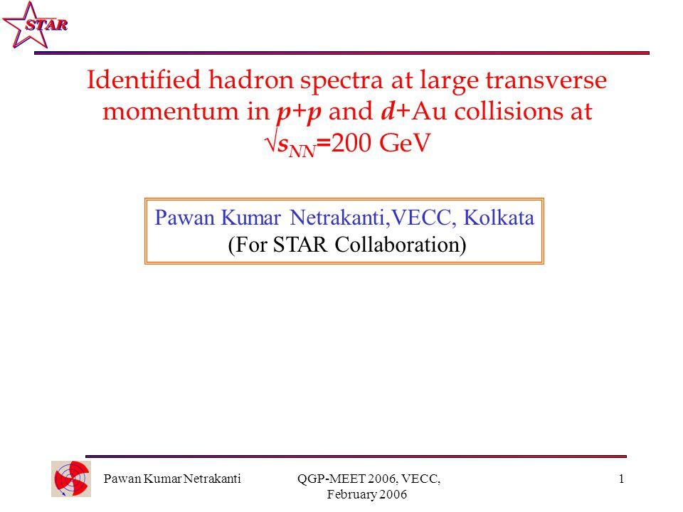 Pawan Kumar Netrakanti QGP-MEET 2006, VECC, February 2006 1 Identified hadron spectra at large transverse momentum in p + p and d +Au collisions at  s NN = 200 GeV Pawan Kumar Netrakanti,VECC, Kolkata (For STAR Collaboration)
