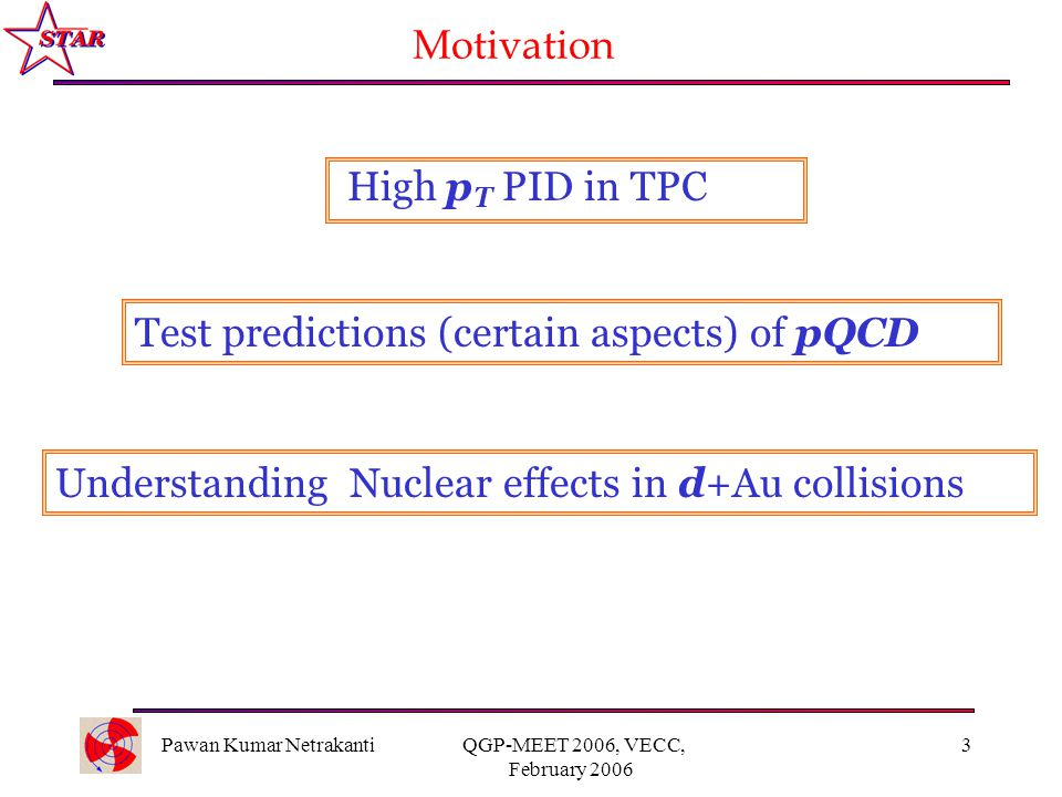 Pawan Kumar Netrakanti QGP-MEET 2006, VECC, February 2006 3 Motivation Understanding Nuclear effects in d+Au collisions Test predictions (certain aspects) of pQCD High p T PID in TPC