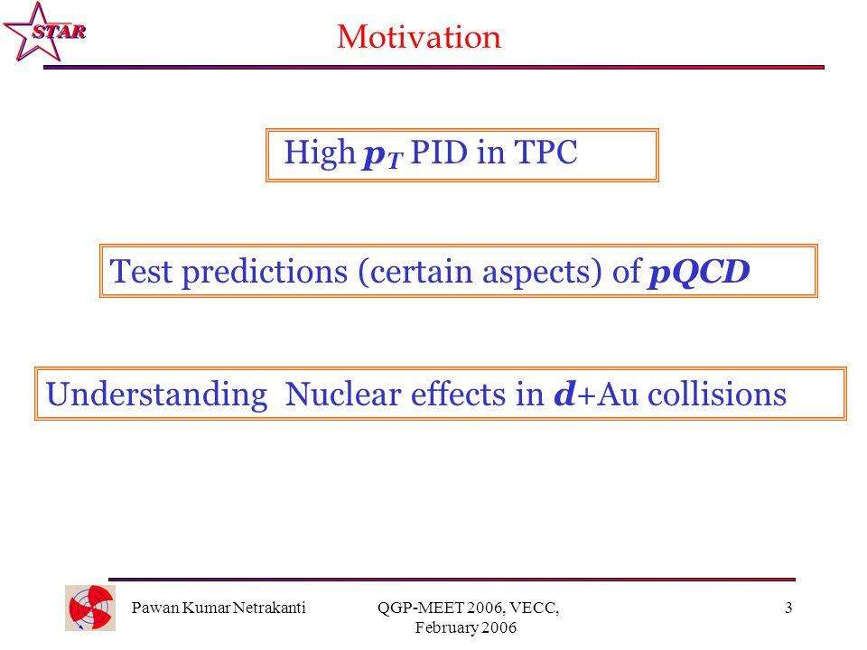 Pawan Kumar Netrakanti QGP-MEET 2006, VECC, February 2006 3 Motivation Understanding Nuclear effects in d+Au collisions Test predictions (certain aspe