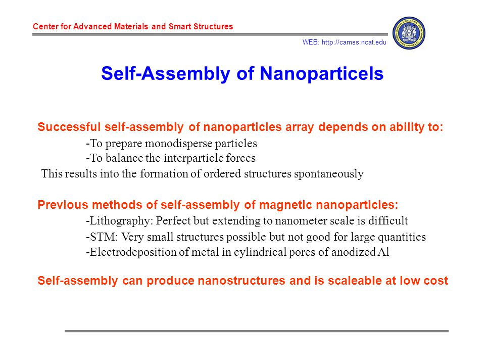 Center for Advanced Materials and Smart Structures WEB: http://camss.ncat.edu Self-Assembly of Nanoparticels Successful self-assembly of nanoparticles array depends on ability to: -To prepare monodisperse particles -To balance the interparticle forces This results into the formation of ordered structures spontaneously Previous methods of self-assembly of magnetic nanoparticles: -Lithography: Perfect but extending to nanometer scale is difficult -STM: Very small structures possible but not good for large quantities -Electrodeposition of metal in cylindrical pores of anodized Al Self-assembly can produce nanostructures and is scaleable at low cost