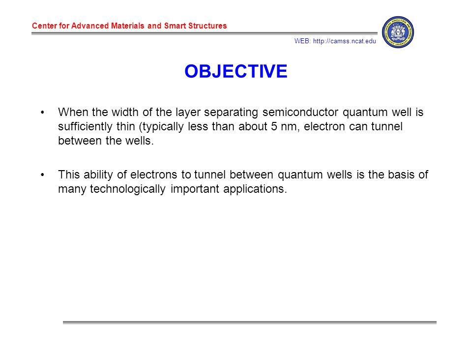 Center for Advanced Materials and Smart Structures WEB: http://camss.ncat.edu OBJECTIVE When the width of the layer separating semiconductor quantum well is sufficiently thin (typically less than about 5 nm, electron can tunnel between the wells.