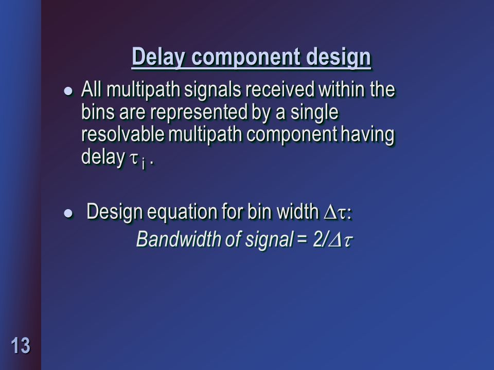 13 Delay component design All multipath signals received within the bins are represented by a single resolvable multipath component having delay  i.