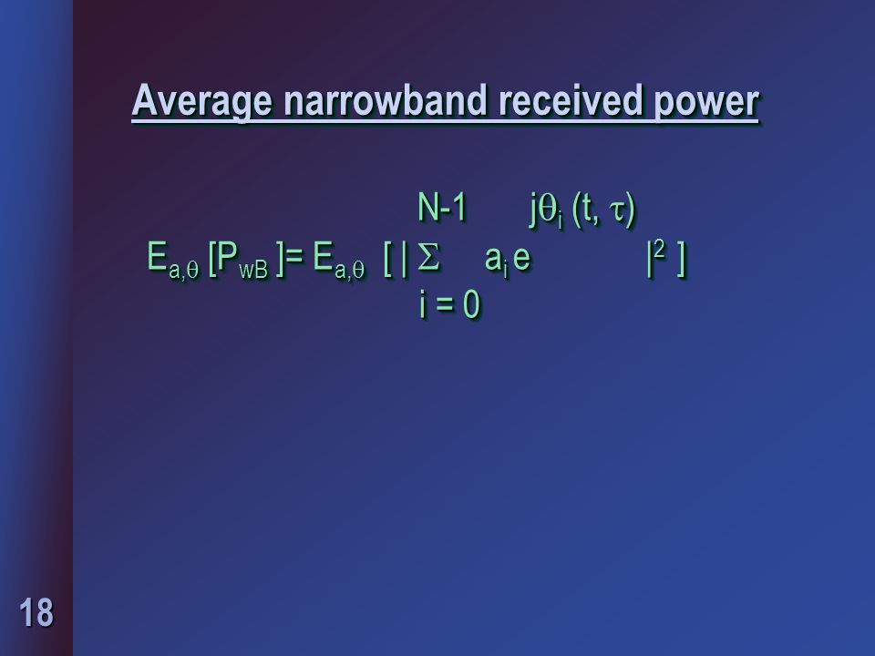 18 Average narrowband received power N-1 j  i (t,  ) E a,  [P wB ]= E a,  [ |  a i e | 2 ] E a,  [P wB ]= E a,  [ |  a i e | 2 ] i = 0 i = 0 N