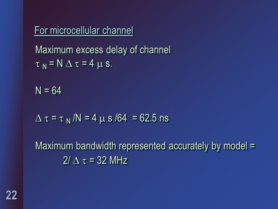 22 For microcellular channel Maximum excess delay of channel  N = N   = 4  s. N = 64   =  N /N = 4  s /64 = 62.5 ns Maximum bandwidth represen