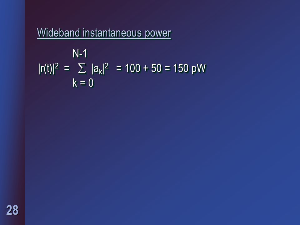 28 Wideband instantaneous power N-1 N-1 |r(t)| 2 =  |a k | 2 = 100 + 50 = 150 pW k = 0 k = 0 N-1 N-1 |r(t)| 2 =  |a k | 2 = 100 + 50 = 150 pW k = 0 k = 0