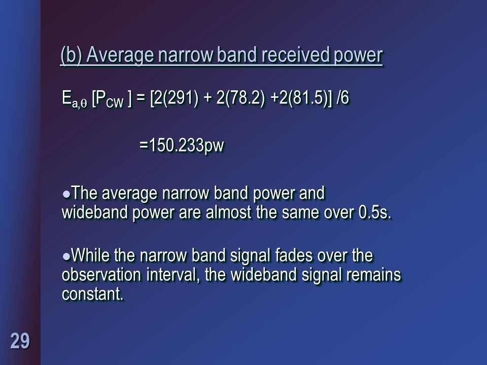 29 (b) Average narrow band received power E a,  [P CW ] = [2(291) + 2(78.2) +2(81.5)] /6 =150.233pw =150.233pw l The average narrow band power and wideband power are almost the same over 0.5s.
