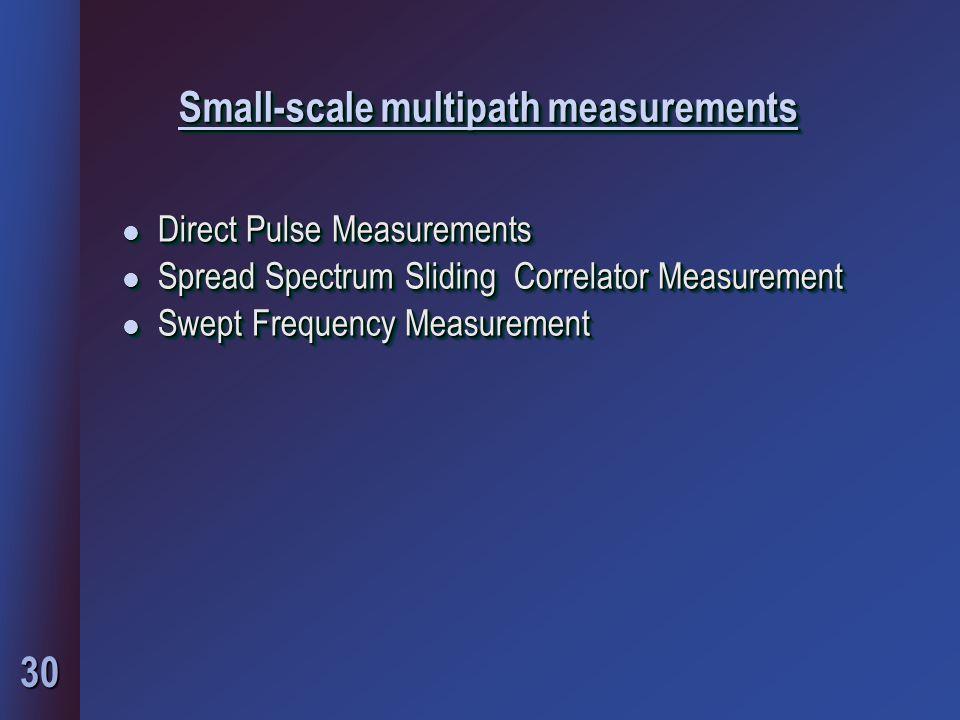 30 Small-scale multipath measurements l Direct Pulse Measurements l Spread Spectrum Sliding Correlator Measurement l Swept Frequency Measurement l Direct Pulse Measurements l Spread Spectrum Sliding Correlator Measurement l Swept Frequency Measurement