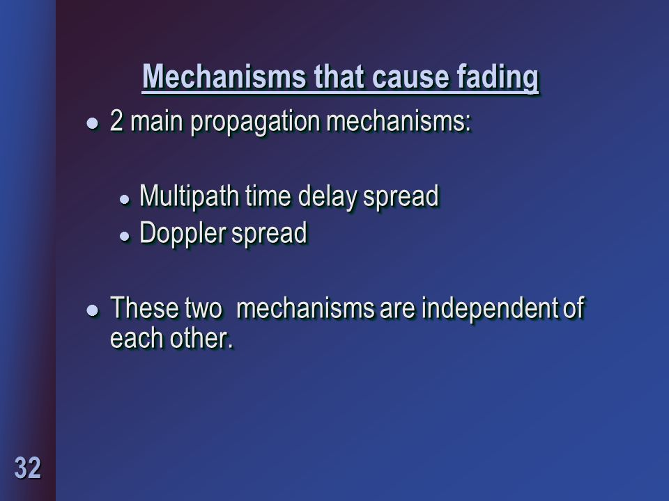 32 Mechanisms that cause fading l 2 main propagation mechanisms: l Multipath time delay spread l Doppler spread l These two mechanisms are independent