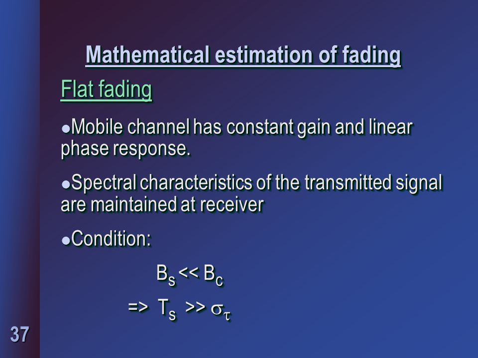 37 Mathematical estimation of fading Flat fading l Mobile channel has constant gain and linear phase response. l Spectral characteristics of the trans