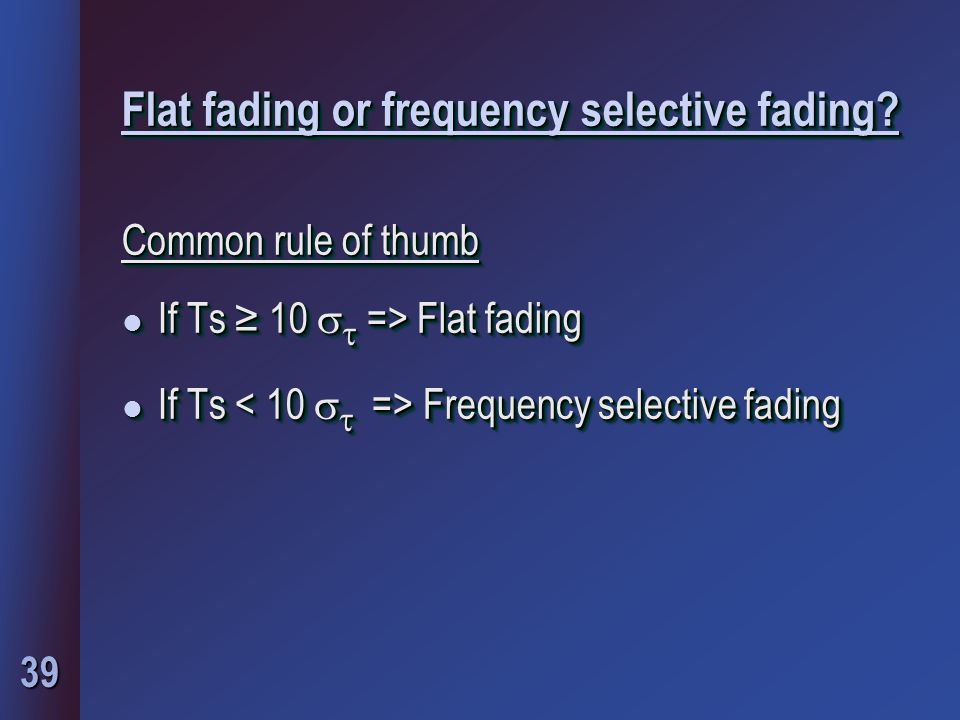 39 Flat fading or frequency selective fading? Common rule of thumb l If Ts ≥ 10   => Flat fading l If Ts Frequency selective fading Common rule of t