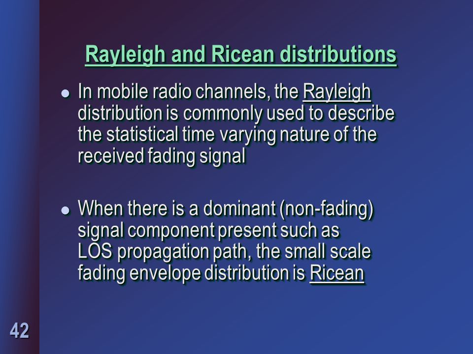 42 Rayleigh and Ricean distributions l In mobile radio channels, the Rayleigh distribution is commonly used to describe the statistical time varying n