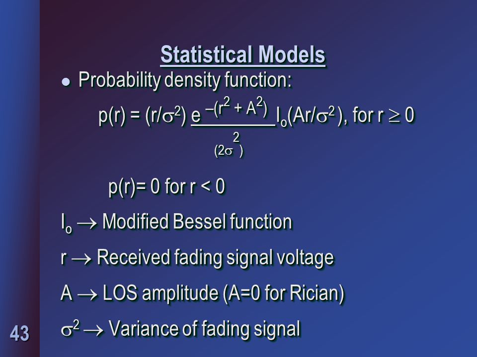 43 Statistical Models l Probability density function: p(r) = (r/  2 ) e –(r 2 + A 2 ) I o (Ar/  2 ), for r  0 (2  2 ) (2  2 ) p(r)= 0 for r < 0 I o  Modified Bessel function r  Received fading signal voltage A  LOS amplitude (A=0 for Rician)  2  Variance of fading signal l Probability density function: p(r) = (r/  2 ) e –(r 2 + A 2 ) I o (Ar/  2 ), for r  0 (2  2 ) (2  2 ) p(r)= 0 for r < 0 I o  Modified Bessel function r  Received fading signal voltage A  LOS amplitude (A=0 for Rician)  2  Variance of fading signal