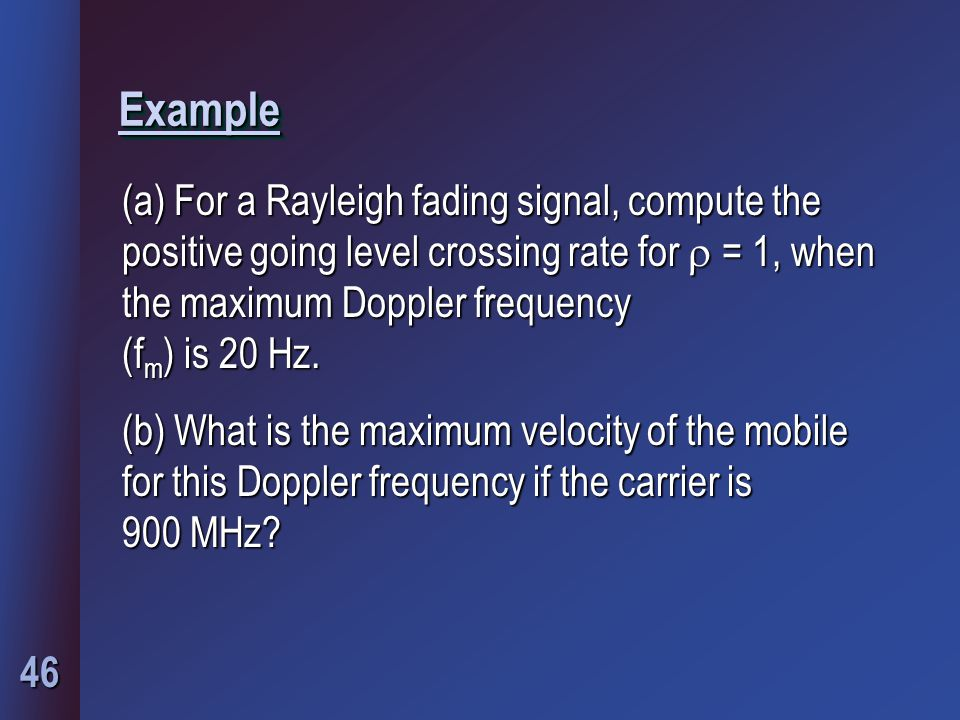 46 ExampleExample (a) For a Rayleigh fading signal, compute the positive going level crossing rate for  = 1, when the maximum Doppler frequency (f m