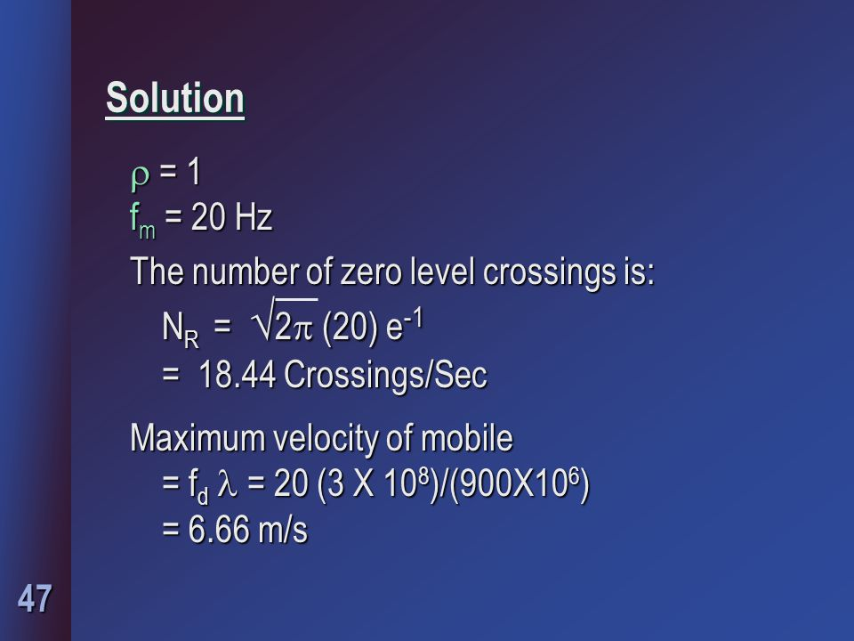 47 Solution  = 1 f m = 20 Hz The number of zero level crossings is: N R =  2  (20) e -1 N R =  2  (20) e -1 = 18.44 Crossings/Sec = 18.44 Crossin