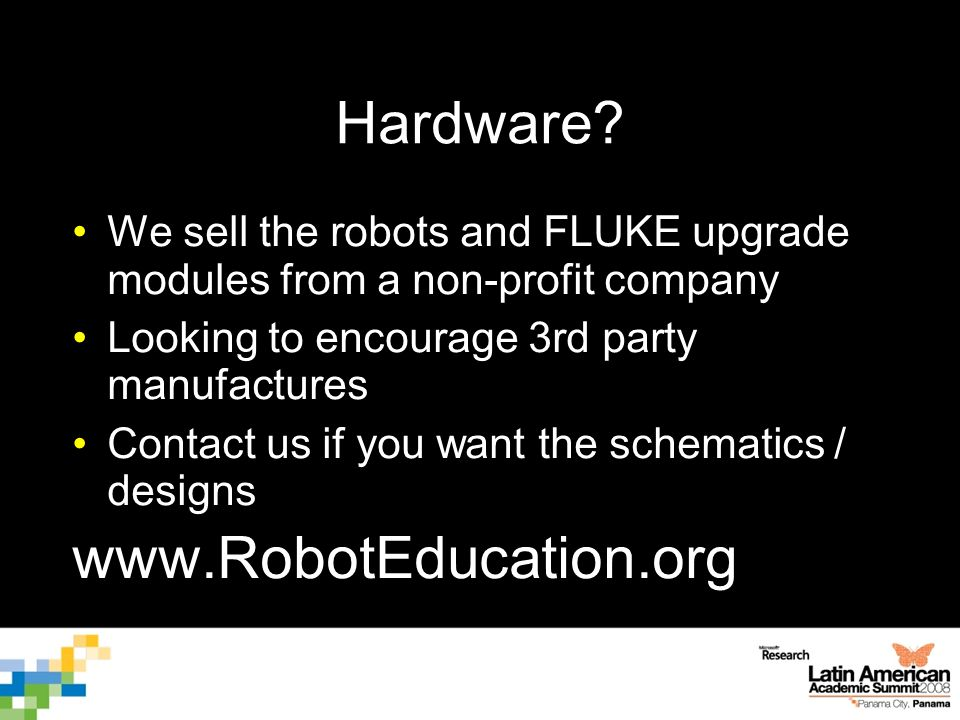 Hardware? We sell the robots and FLUKE upgrade modules from a non-profit company Looking to encourage 3rd party manufactures Contact us if you want th