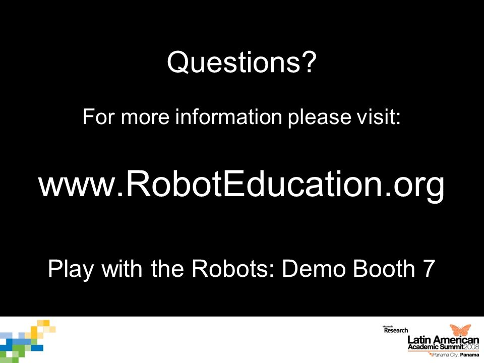 Questions? For more information please visit: www.RobotEducation.org Play with the Robots: Demo Booth 7