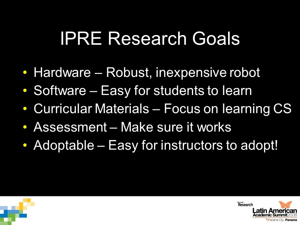 IPRE Research Goals Hardware – Robust, inexpensive robot Software – Easy for students to learn Curricular Materials – Focus on learning CS Assessment