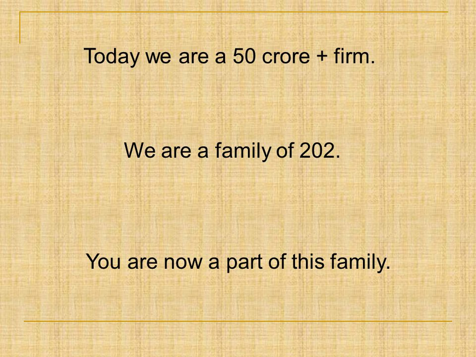 Today we are a 50 crore + firm. We are a family of 202. You are now a part of this family.