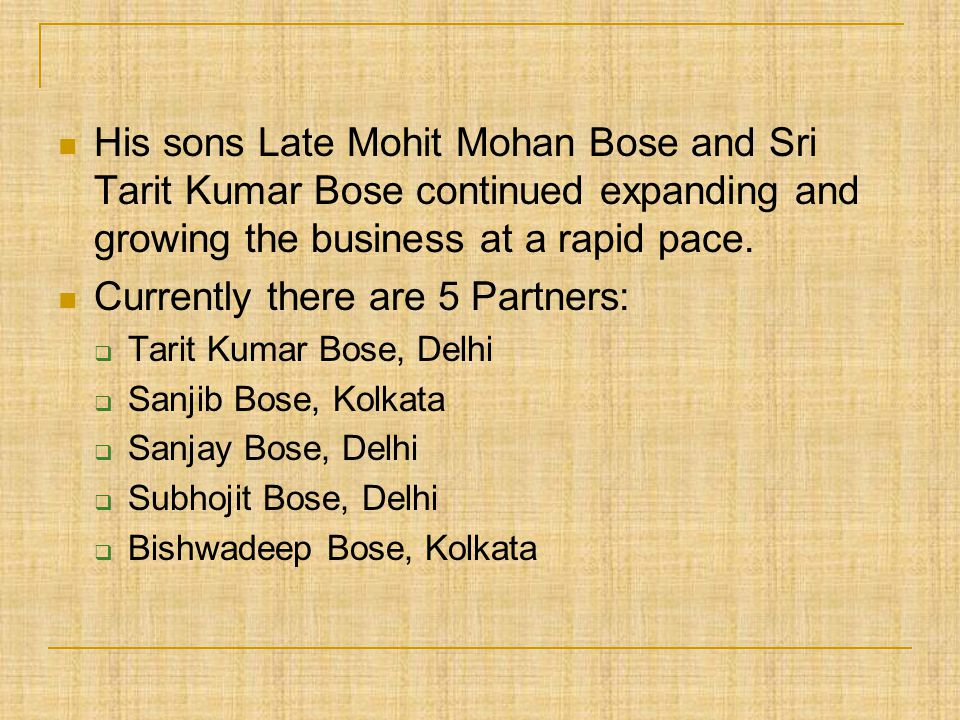 His sons Late Mohit Mohan Bose and Sri Tarit Kumar Bose continued expanding and growing the business at a rapid pace. Currently there are 5 Partners: