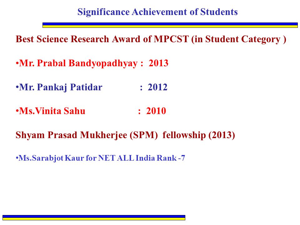 Significance Achievement of Students Best Science Research Award of MPCST (in Student Category ) Mr. Prabal Bandyopadhyay : 2013 Mr. Pankaj Patidar :