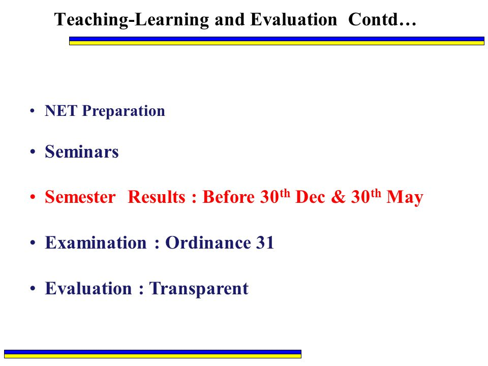 Teaching-Learning and Evaluation Contd… NET Preparation Seminars Semester Results : Before 30 th Dec & 30 th May Examination : Ordinance 31 Evaluation