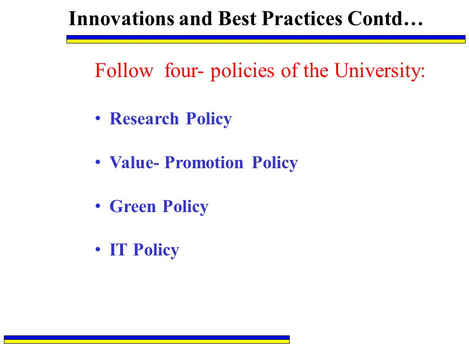 Innovations and Best Practices Contd… Follow four- policies of the University: Research Policy Value- Promotion Policy Green Policy IT Policy
