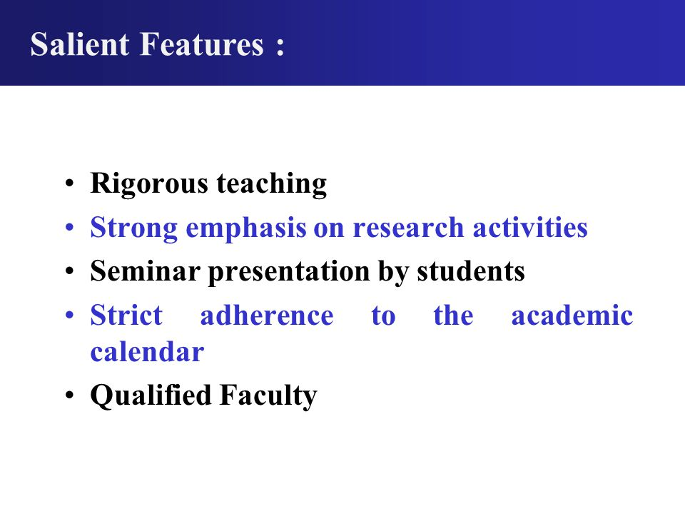 Rigorous teaching Strong emphasis on research activities Seminar presentation by students Strict adherence to the academic calendar Qualified Faculty