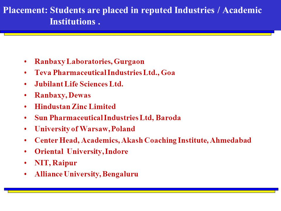 Placement: Students are placed in reputed Industries / Academic Institutions. Ranbaxy Laboratories, Gurgaon Teva Pharmaceutical Industries Ltd., Goa J