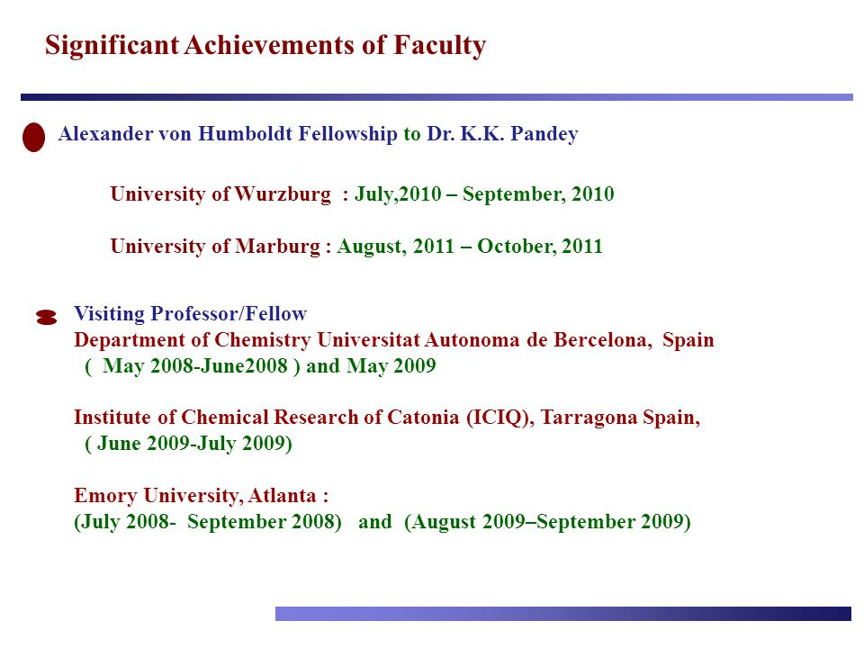 Significant Achievements of Faculty Alexander von Humboldt Fellowship to Dr. K.K. Pandey University of Wurzburg : July,2010 – September, 2010 Universi
